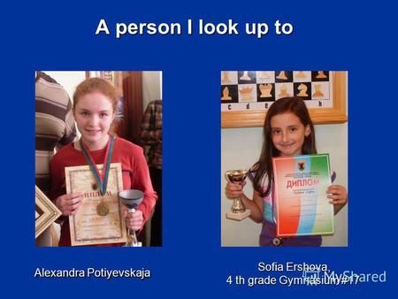 A person I look up to Alexandra Potiyevskaja Sofia Ershova, 4 th gradeGymnasium #17 Sofia Ershova, 4 th grade Gymnasium #17.