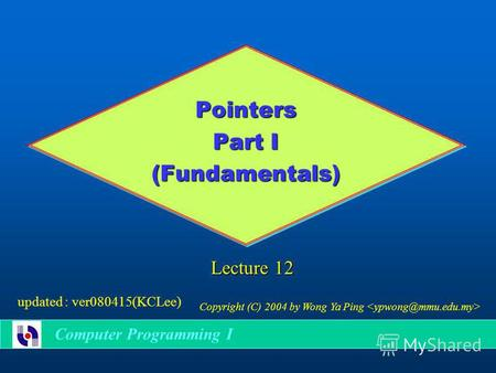 Pointers Part I (Fundamentals) Computer Programming I Lecture 12 Copyright (C) 2004 by Wong Ya Ping updated : ver080415(KCLee)