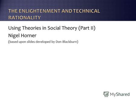 Using Theories in Social Theory (Part II) Nigel Horner (based upon slides developed by Don Blackburn)