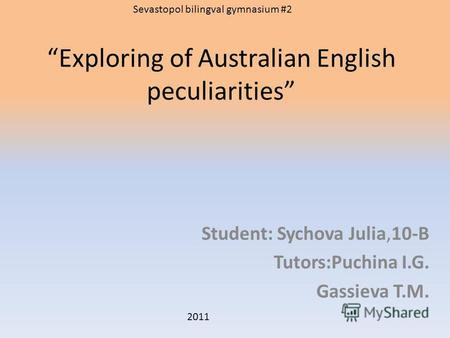 Exploring of Australian English peculiarities Student: Sychova Julia,10-B Tutors:Puchina I.G. Gassieva T.M. Sevastopol bilingval gymnasium #2 2011.