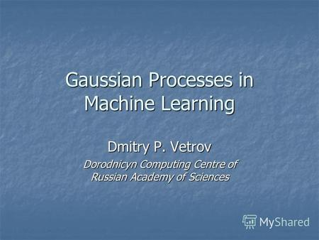 Gaussian Processes in Machine Learning Dmitry P. Vetrov Dorodnicyn Computing Centre of Russian Academy of Sciences.