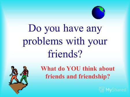 Do you have any problems with your friends? What do YOU think about friends and friendship?