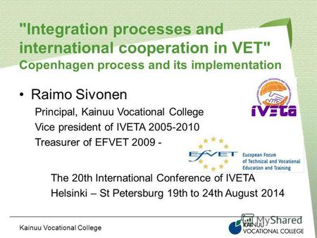 Kainuu Vocational College Integration processes and international cooperation in VET Copenhagen process and its implementation Raimo Sivonen Principal,
