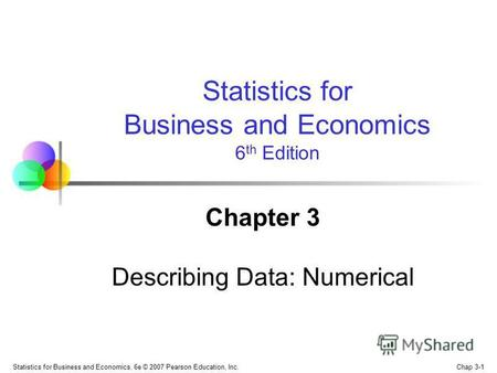 Chap 3-1 Statistics for Business and Economics, 6e © 2007 Pearson Education, Inc. Chapter 3 Describing Data: Numerical Statistics for Business and Economics.