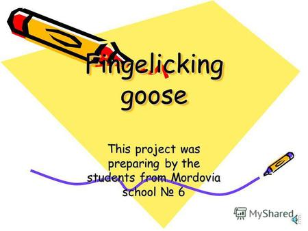 Fingelicking goose This project was preparing by the students from Mordovia school 6.