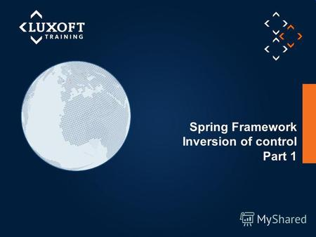 1 © Luxoft Training 2012 Spring Framework Inversion of control Part 1.
