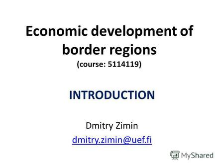 Economic development of border regions (course: 5114119) INTRODUCTION Dmitry Zimin dmitry.zimin@uef.fi.