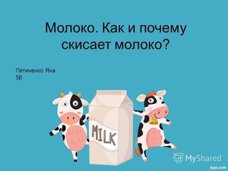 Презентация на тему Молоко Как и почему скисает молоко  Презентация на тему Молоко Как и почему скисает молоко Петиченко Яна 5β Скачать бесплатно и без регистрации