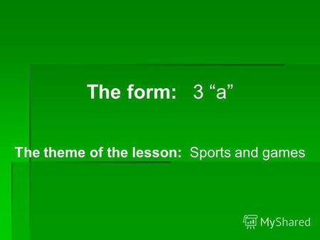 The form: 3 a The theme of the lesson: Sports and games.