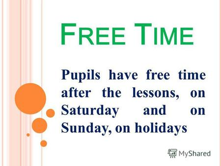 F REE T IME Pupils have free time after the lessons, on Saturday and on Sunday, on holidays.