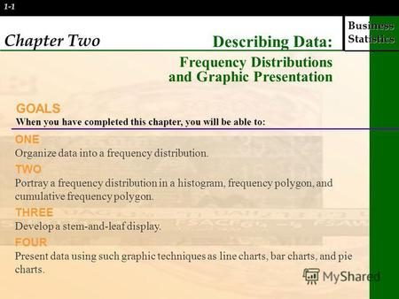 Business Statistics 1-1 Chapter Two Describing Data: Frequency Distributions and Graphic Presentation GOALS When you have completed this chapter, you will.