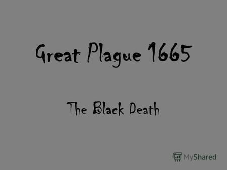 Great Plague 1665 The Black Death. 100,000 people - dead! 40,000 dogs - destroyed! 200,000 cats - destroyed!