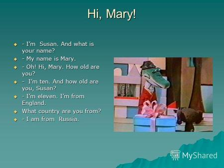 Hi, Mary! - Im Susan. And what is your name? - Im Susan. And what is your name? - My name is Mary. - My name is Mary. - Oh! Hi, Mary. How old are you?