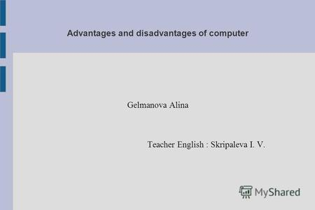 Advantages and disadvantages of computer Gelmanova Alina Teacher English : Skripaleva I. V.