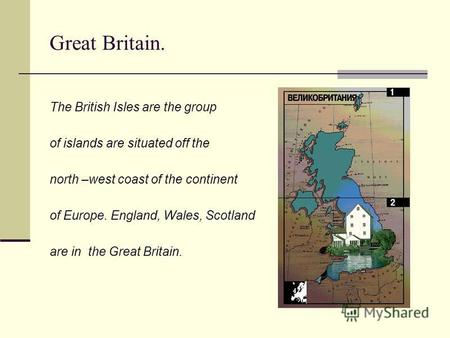 Great Britain. The British Isles are the group of islands are situated off the north –west coast of the continent of Europe. England, Wales, Scotland are.