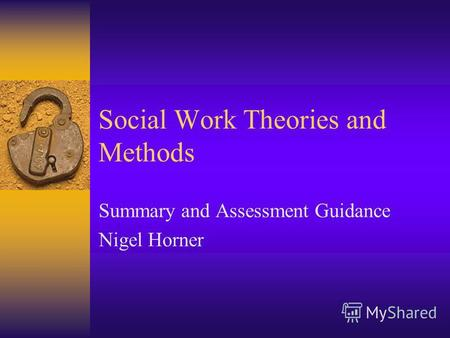 Social Work Theories and Methods Summary and Assessment Guidance Nigel Horner.