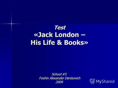 Test «Jack London – His Life & Books» School #5 Foshin Alexander Denisovich Foshin Alexander Denisovich2009.