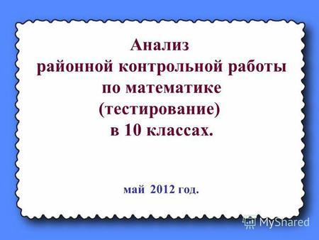 Презентация на тему Анализ КДР и МТДР по математике в х  Анализ районной контрольной работы по математике тестирование в 10 классах май 2012 год