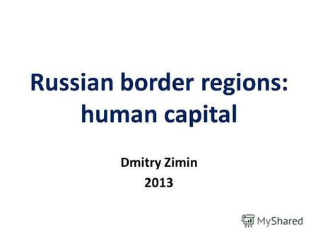 Russian border regions: human capital Dmitry Zimin 2013.