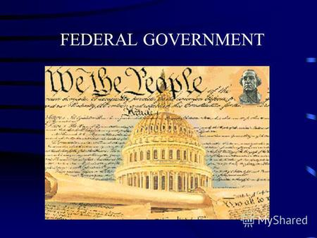 FEDERAL GOVERNMENT THE THREE BRANCHES OF GOVERNMENT * Legislative * Executive * Judicial.