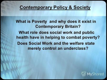 1 Contemporary Policy & Society What is Poverty and why does it exist in Contemporary Britain? What role does social work and public health have in helping.
