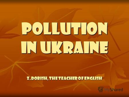 Pollution in Ukraine Z.Dobish, the teacher of English.
