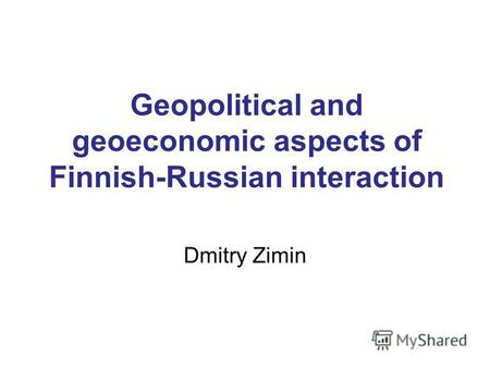 Geopolitical and geoeconomic aspects of Finnish-Russian interaction Dmitry Zimin.