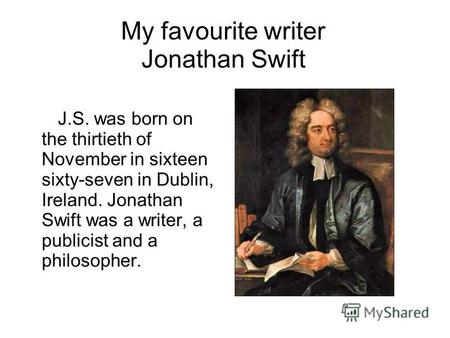 My favourite writer Jonathan Swift J.S. was born on the thirtieth of November in sixteen sixty-seven in Dublin, Ireland. Jonathan Swift was a writer, a.