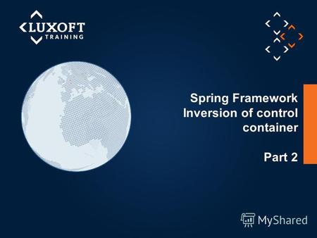 1 © Luxoft Training 2012 Spring Framework Inversion of control container Part 2.