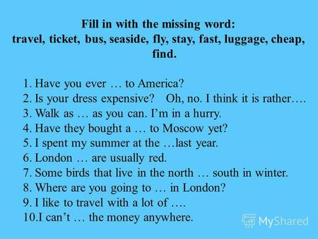 Fill in with the missing word: travel, ticket, bus, seaside, fly, stay, fast, luggage, cheap, find. 1.Have you ever … to America? 2.Is your dress expensive?Oh,