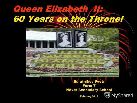 Queen Elizabeth II: 60 Years on the Throne! Bulatnikov Pyotr Form 7 Never Secondary School February 2013.