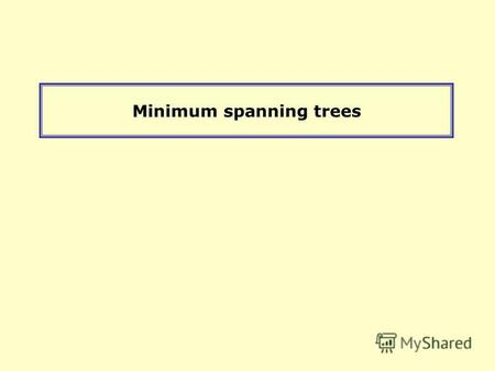 Minimum spanning trees. Minimum Connector Algorithms Kruskals algorithm 1.Select the shortest edge in a network 2.Select the next shortest edge which.