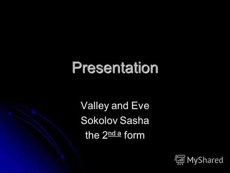 Presentation Valley and Eve Sokolov Sasha the 2 nd a form.