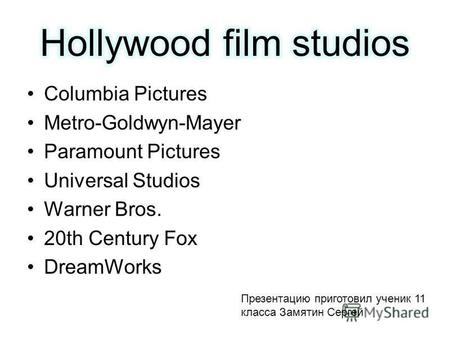 Columbia Pictures Metro-Goldwyn-Mayer Paramount Pictures Universal Studios Warner Bros. 20th Century Fox DreamWorks Презентацию приготовил ученик 11 класса.