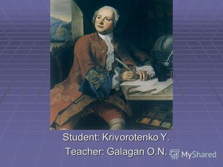 Student: Krivorotenko Y. Teacher: Galagan O.N.. Mikhail Vasilevich Lomonosov Mikhail Vasilevich Lomonosov was born in 1711 near Archangelsk in the north.