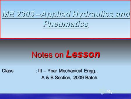 ME 2305 –Applied Hydraulics and Pneumatics Notes on Lesson Class : III – Year Mechanical Engg., A & B Section, 2009 Batch. A & B Section, 2009 Batch. 1.