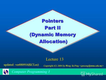 Pointers Part II (Dynamic Memory Allocation) Allocation) Lecture 13 Copyright (C) 2004 by Wong Ya Ping updated : ver080916(KCLee) Computer Programming.