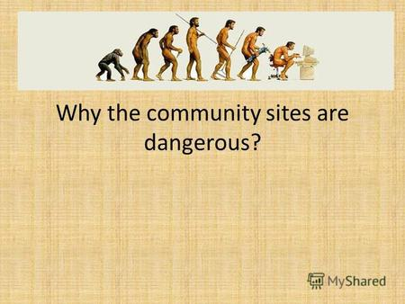 Why the community sites are dangerous?. Friendship on internet We can make lots of friends with the help of the internet, but some of them are sharing.