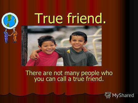 True friend. There are not many people who you can call a true friend.