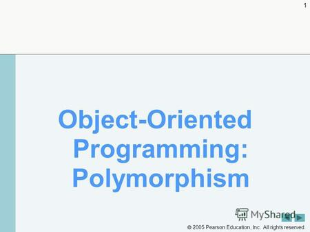 2005 Pearson Education, Inc. All rights reserved. 1 Object-Oriented Programming: Polymorphism.