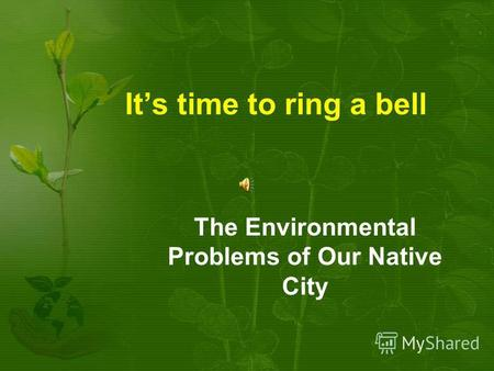 Its time to ring a bell The Environmental Problems of Our Native City.