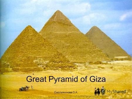 Смольянинова О.А. Great Pyramid of Giza. Смольянинова О.А. The greatest from pyramids, but as however, and most popular is the pyramid of Kheopsa. The.
