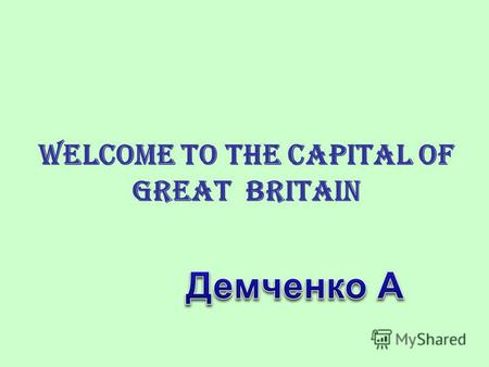 Welcome to the Capital of Great Britain. A Tour Guide Around London Hello! Nice to meet you! Welcome to the capital of Great Britain. You have a great.