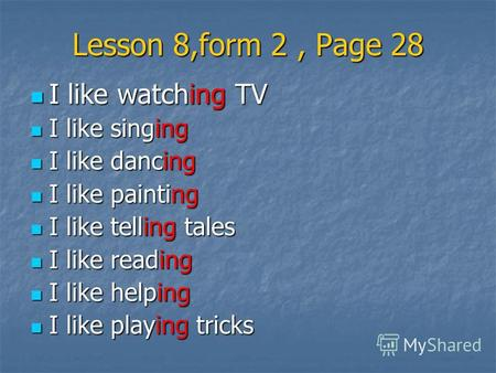 Lesson 8,form 2, Page 28 I like watching TV I like watching TV I like singing I like singing I like dancing I like dancing I like painting I like painting.