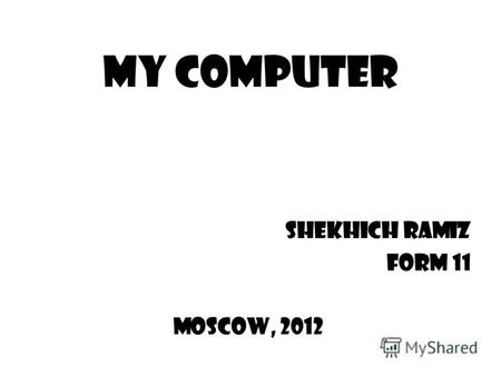 My Computer Shekhich Ramiz Form 11 Moscow, 2012. Select the elements of my PC to learn about them. I could live without my computer, but such a life would.