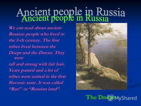 The Dnepr We can read about ancient Russian people who lived in the 5-th century. The first tribes lived between the Dnepr and the Dnestr. They were tall.