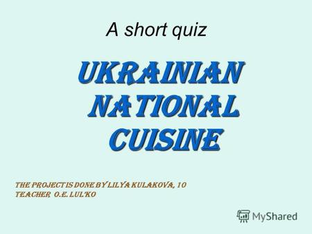 A short quiz Ukrainian national cuisine The project is done by Lilya Kulakova, 10 Teacher O.E. Lulko.