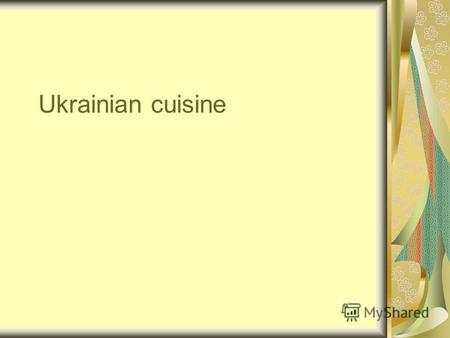 Ukrainian cuisine. Since ancient times, Ukrainian cuisine marked a great variety of dishes, high taste and nutritive qualities. Using dishes of various.