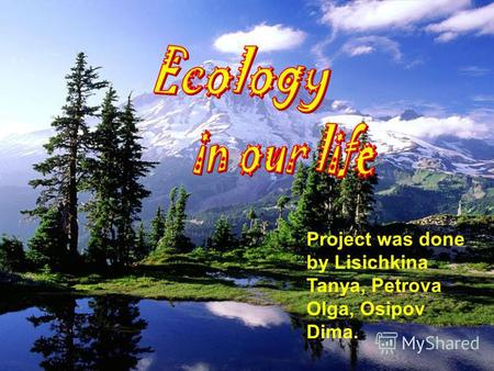 Project was done by Lisichkina Tanya, Petrova Olga, Osipov Dima.