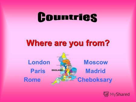 Where are you from? London Moscow Paris Madrid Rome Cheboksary.
